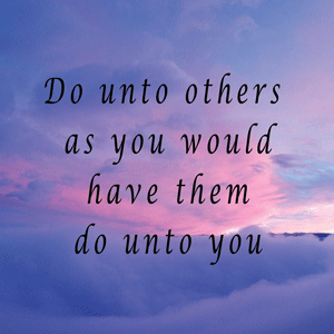 Treat others the way you would like to be treated
